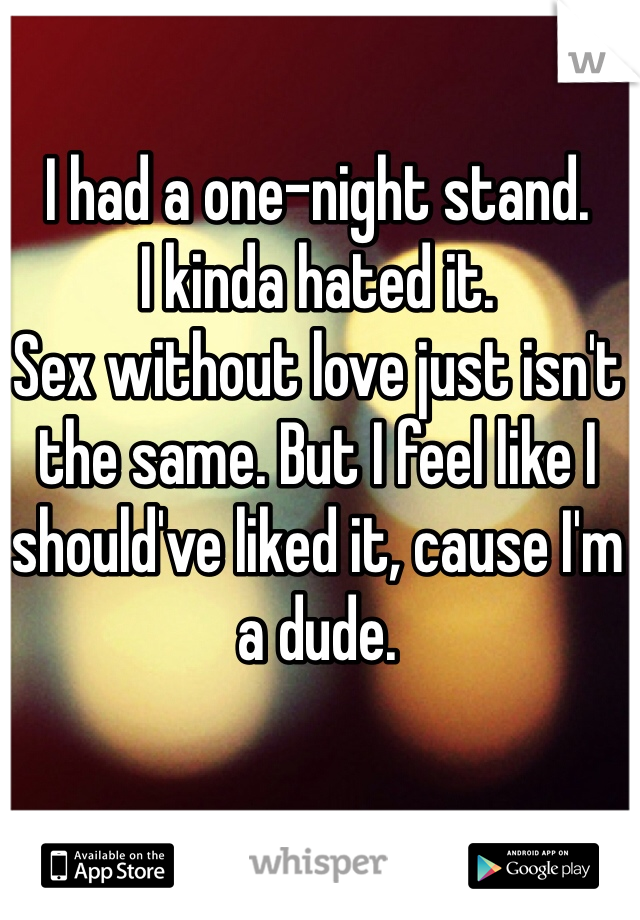 I had a one-night stand.  I kinda hated it. Sex without love just isn't the same. But I feel like I should've liked it, cause I'm a dude.