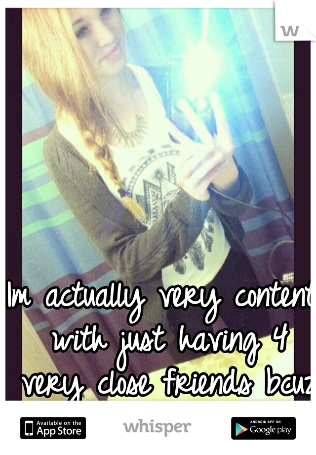 Im actually very content with just having 4 very close friends bcuz I hate people c: .