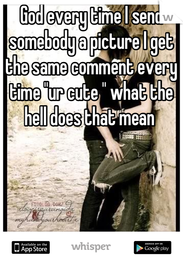 """God every time I send somebody a picture I get the same comment every time """"ur cute """" what the hell does that mean"""