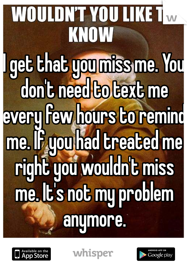 I get that you miss me. You don't need to text me every few hours to remind me. If you had treated me right you wouldn't miss me. It's not my problem anymore.