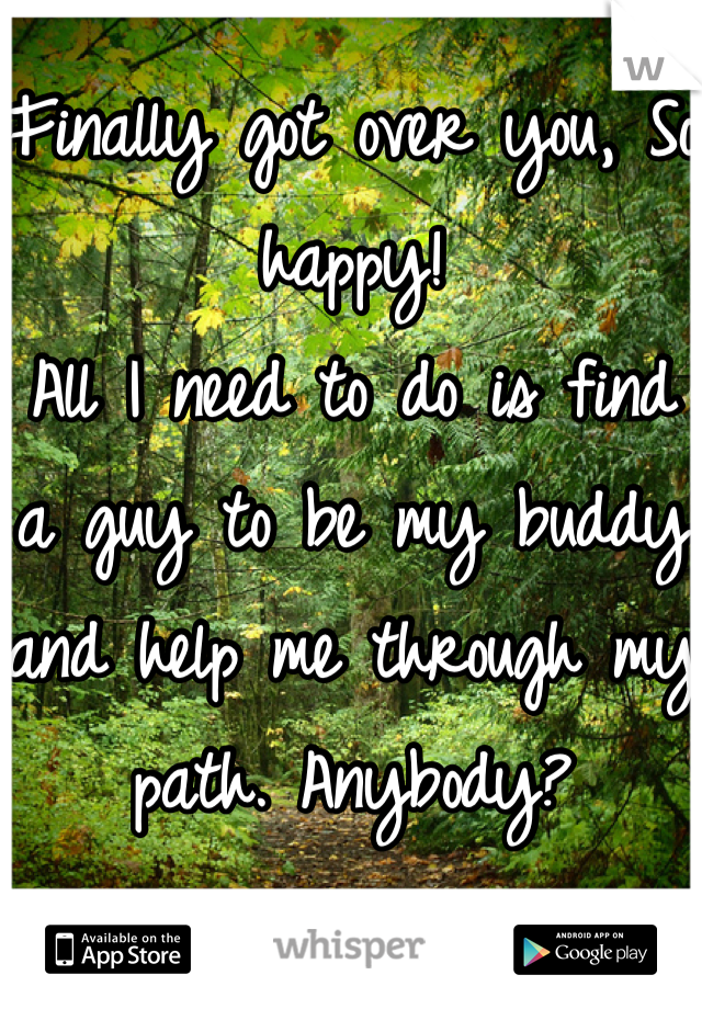 Finally got over you, So happy! All I need to do is find a guy to be my buddy and help me through my path. Anybody?