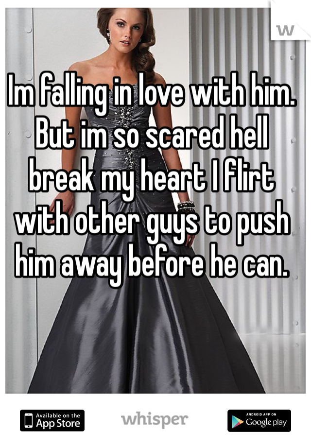 Im falling in love with him. But im so scared hell break my heart I flirt with other guys to push him away before he can.