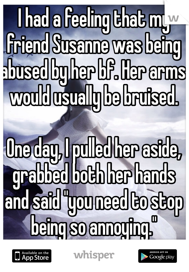 """I had a feeling that my friend Susanne was being abused by her bf. Her arms would usually be bruised.   One day, I pulled her aside, grabbed both her hands and said """"you need to stop being so annoying."""""""