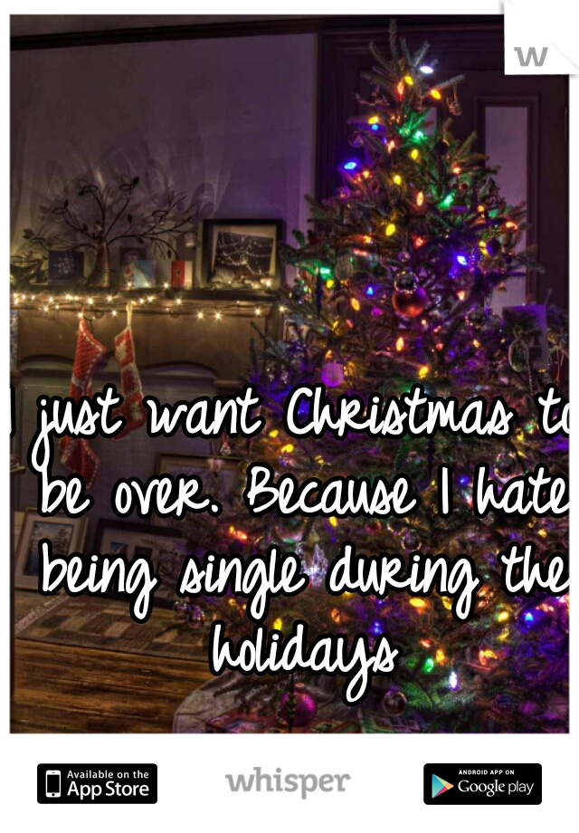 I just want Christmas to be over. Because I hate being single during the holidays