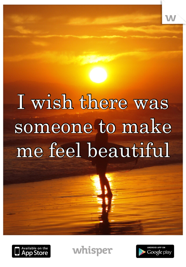 I wish there was someone to make me feel beautiful