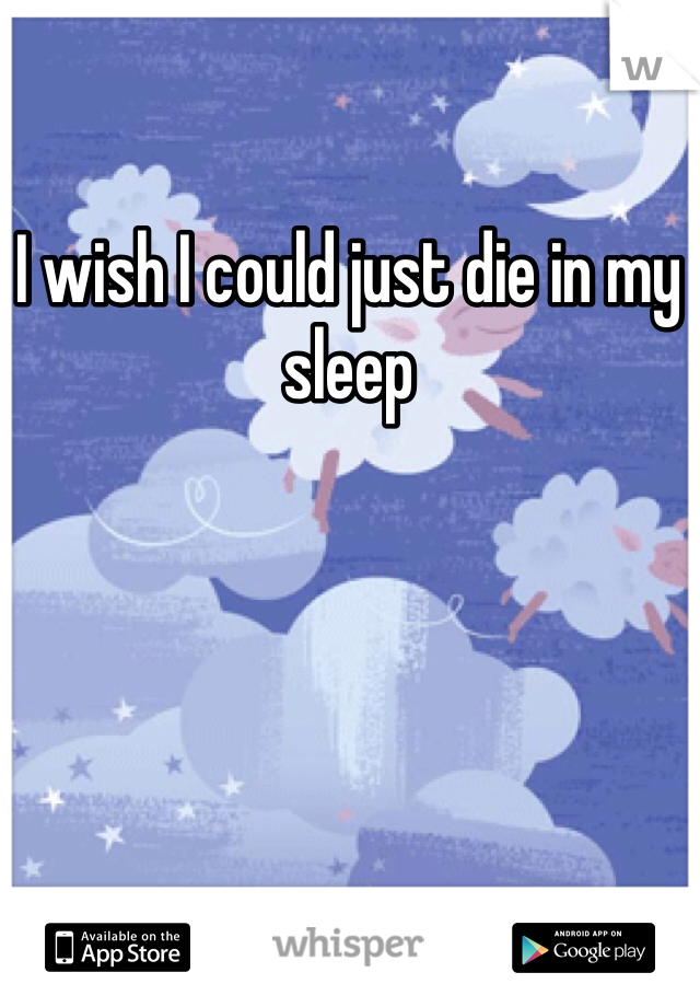 I wish I could just die in my sleep