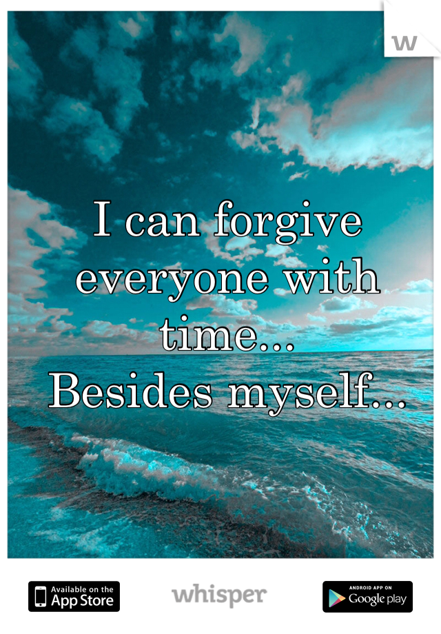 I can forgive everyone with time... Besides myself...