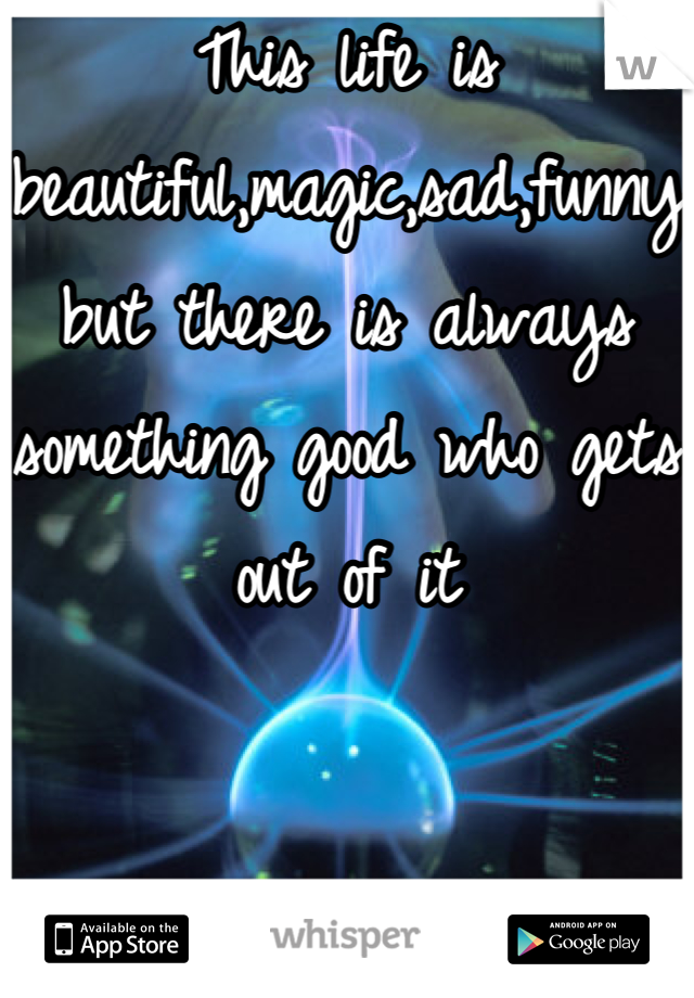 This life is beautiful,magic,sad,funny but there is always something good who gets out of it