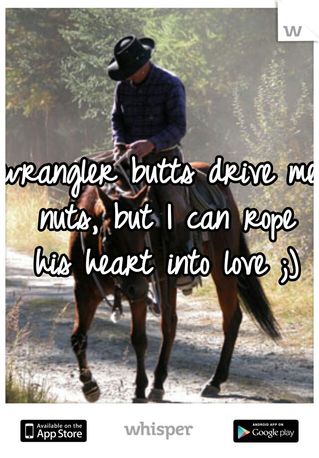 wrangler butts drive me nuts, but I can rope his heart into love ;)