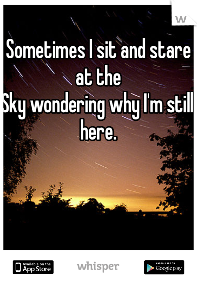 Sometimes I sit and stare at the  Sky wondering why I'm still here.