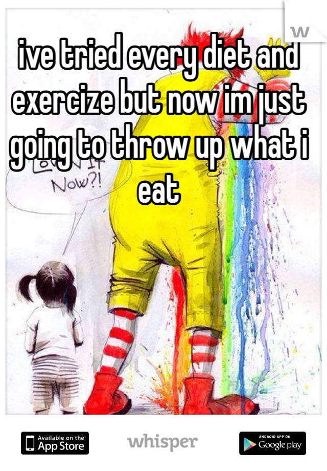 ive tried every diet and exercize but now im just going to throw up what i eat