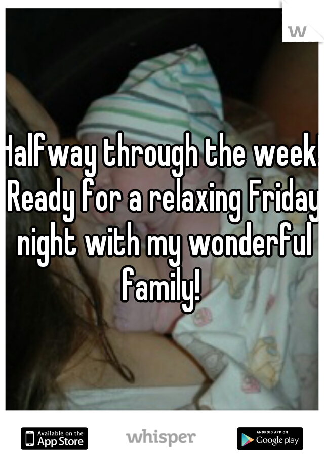 Halfway through the week! Ready for a relaxing Friday night with my wonderful family!
