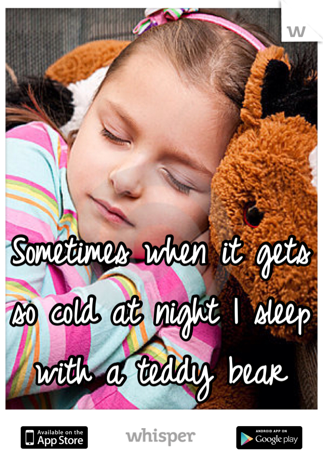 Sometimes when it gets so cold at night I sleep with a teddy bear