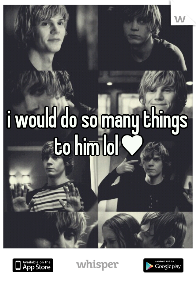 i would do so many things to him lol♥