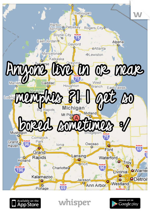 Anyone live in or near memphis ?! I get so bored sometimes :/