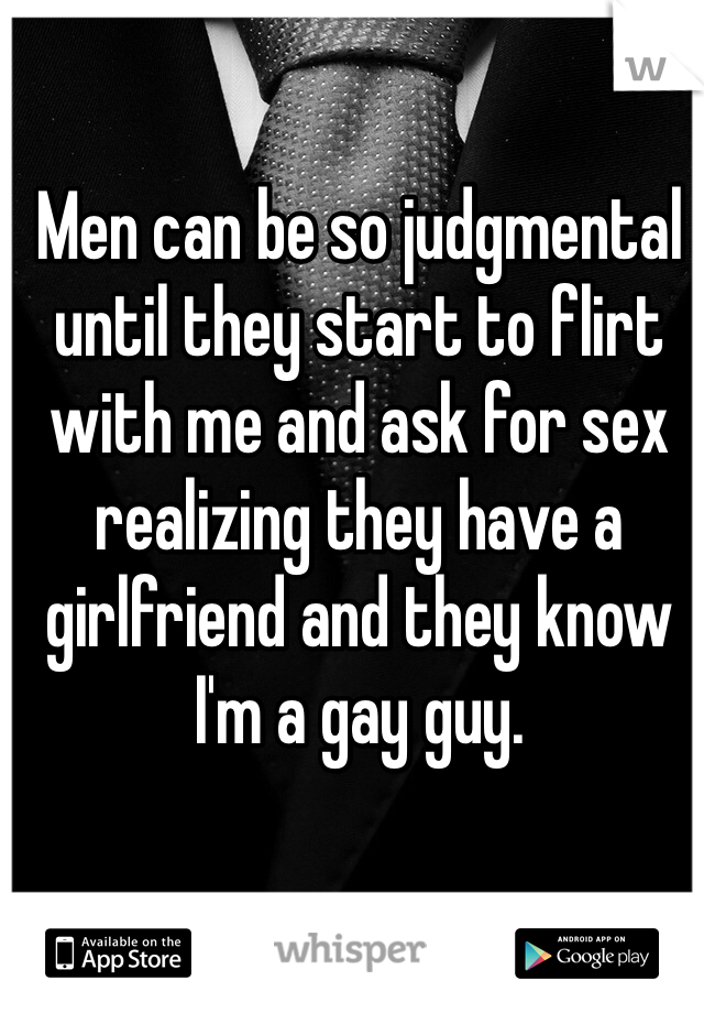 Men can be so judgmental until they start to flirt with me and ask for sex realizing they have a girlfriend and they know I'm a gay guy.