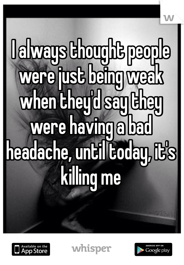 I always thought people were just being weak when they'd say they were having a bad headache, until today, it's killing me