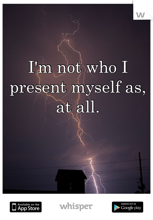 I'm not who I present myself as, at all.