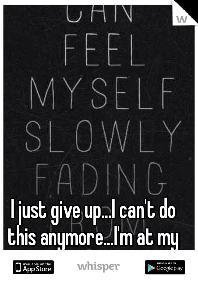 I just give up...I can't do this anymore...I'm at my limit...I quit.