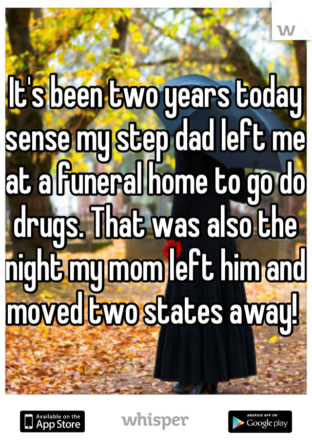 It's been two years today sense my step dad left me at a funeral home to go do drugs. That was also the night my mom left him and moved two states away!