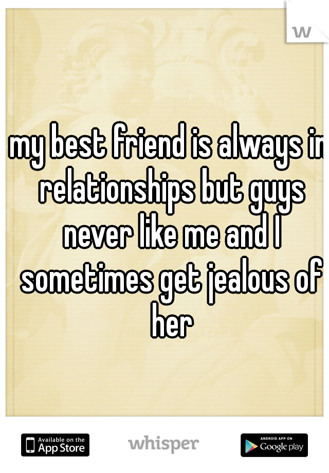 my best friend is always in relationships but guys never like me and I sometimes get jealous of her