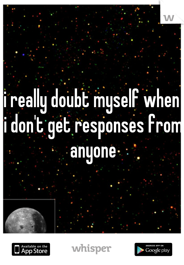 i really doubt myself when i don't get responses from anyone
