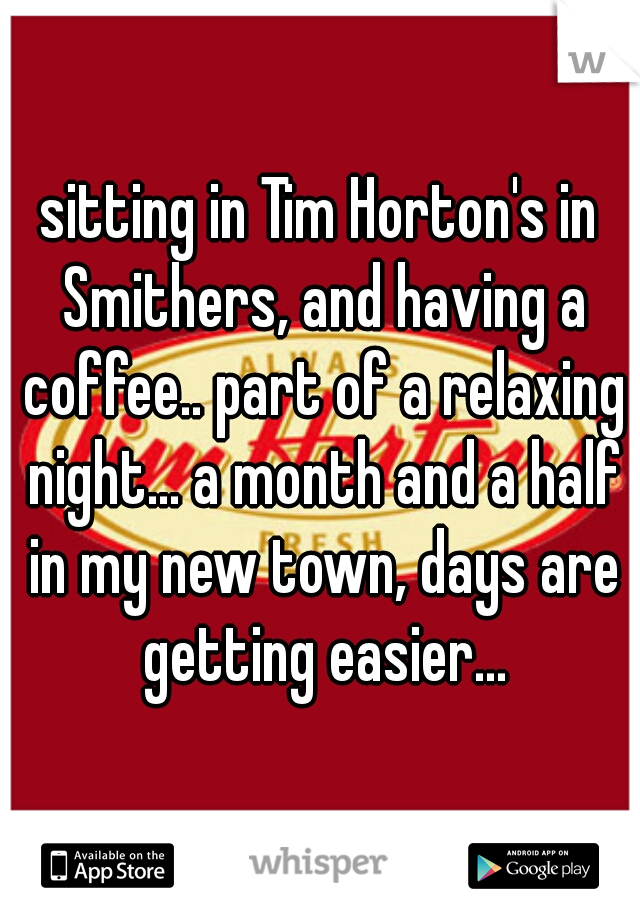 sitting in Tim Horton's in Smithers, and having a coffee.. part of a relaxing night... a month and a half in my new town, days are getting easier...