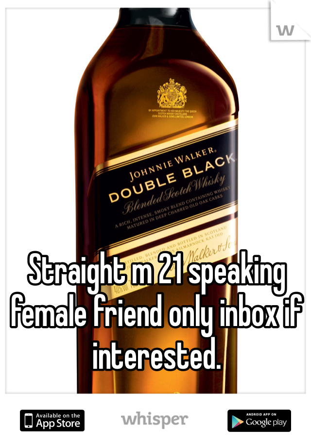 Straight m 21 speaking female friend only inbox if interested.