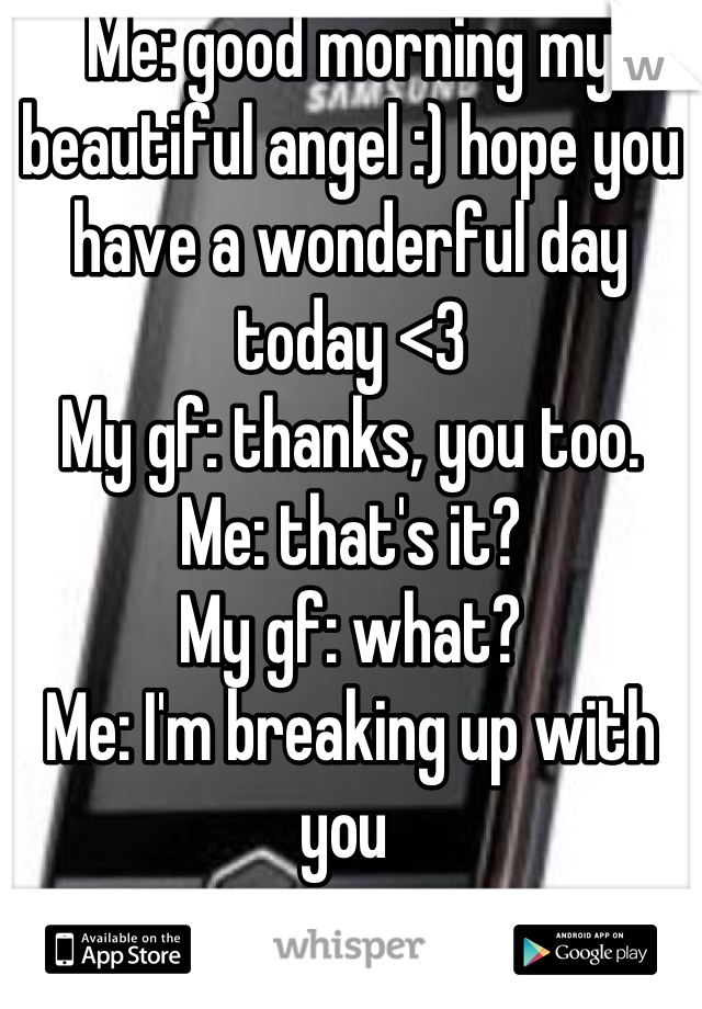 Me: good morning my beautiful angel :) hope you have a wonderful day today <3 My gf: thanks, you too. Me: that's it? My gf: what? Me: I'm breaking up with you
