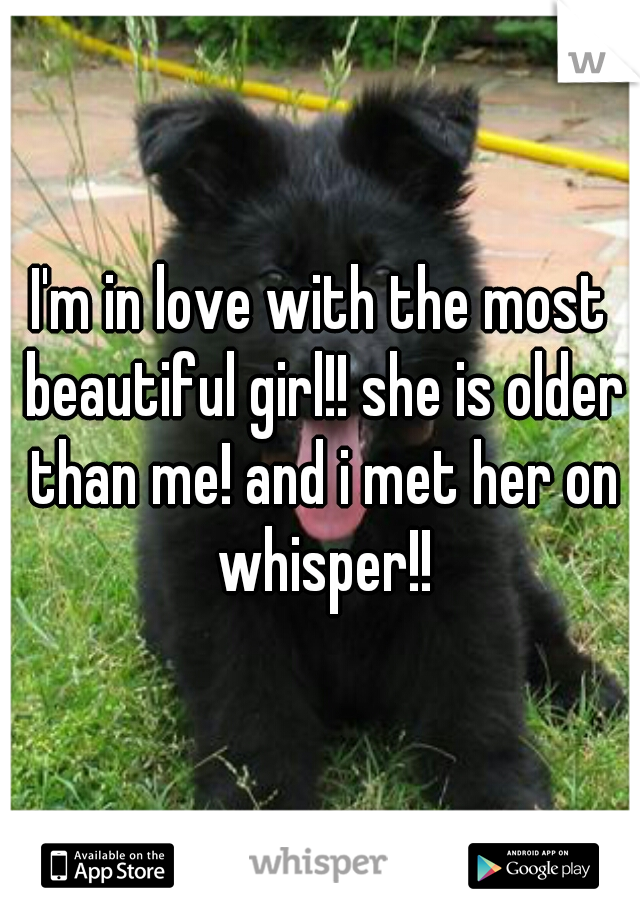 I'm in love with the most beautiful girl!! she is older than me! and i met her on whisper!!
