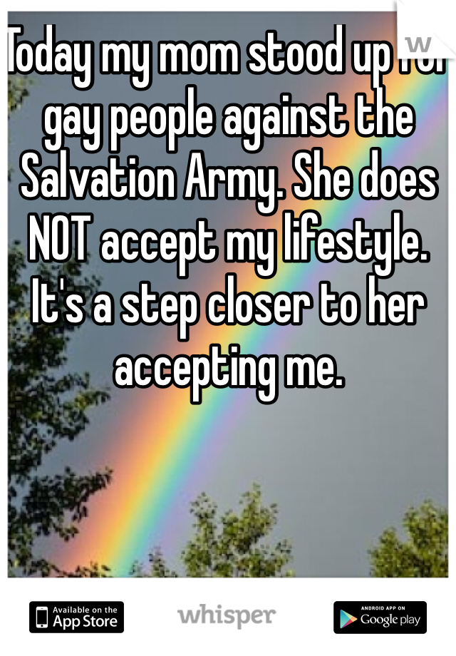 Today my mom stood up for gay people against the Salvation Army. She does NOT accept my lifestyle. It's a step closer to her accepting me.