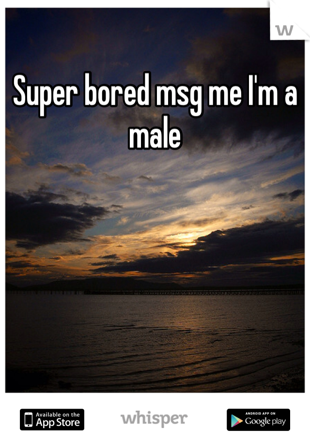 Super bored msg me I'm a male
