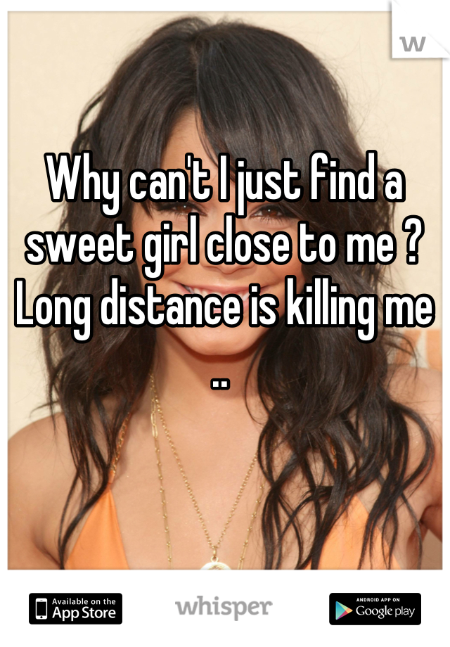 Why can't I just find a sweet girl close to me ? Long distance is killing me ..