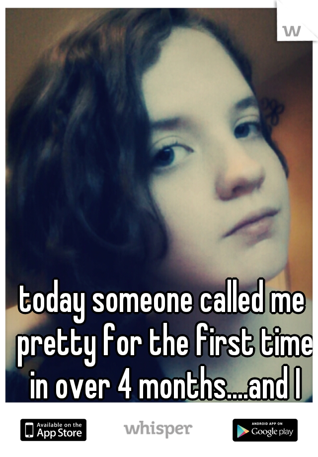 today someone called me pretty for the first time in over 4 months....and I don't believe it.