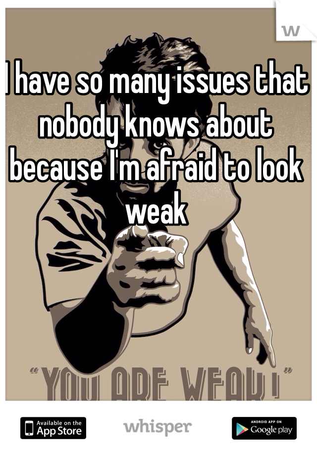 I have so many issues that nobody knows about because I'm afraid to look weak