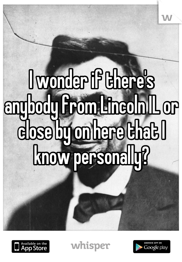 I wonder if there's anybody from Lincoln IL or close by on here that I know personally?