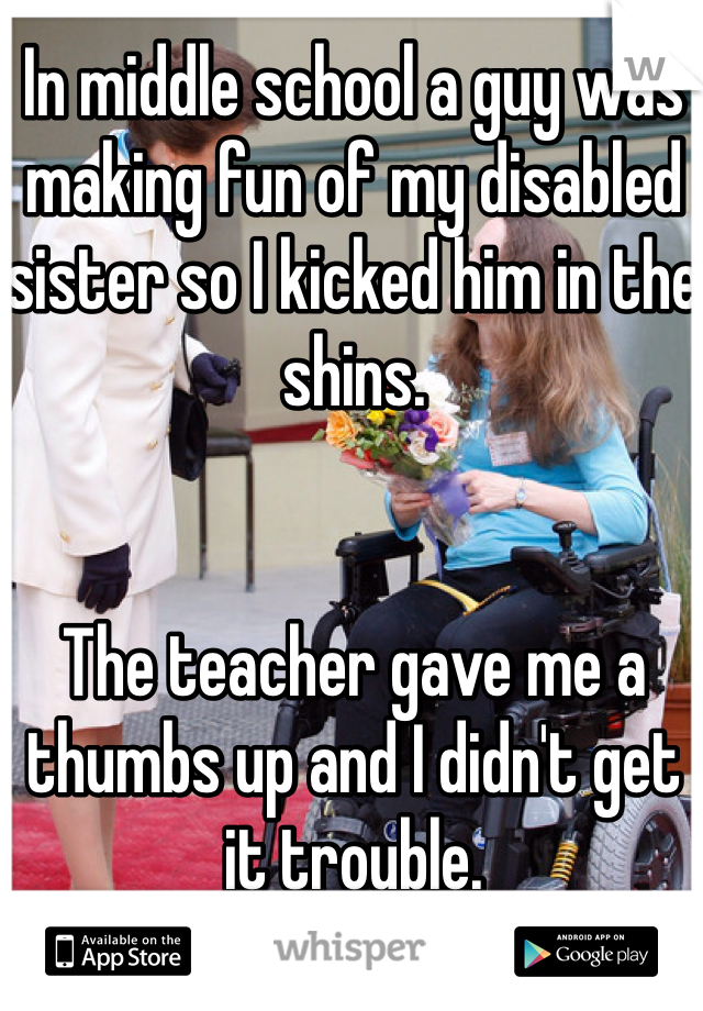 In middle school a guy was making fun of my disabled sister so I kicked him in the shins.   The teacher gave me a thumbs up and I didn't get it trouble.