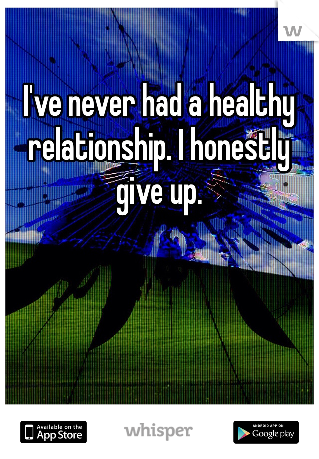 I've never had a healthy relationship. I honestly give up.