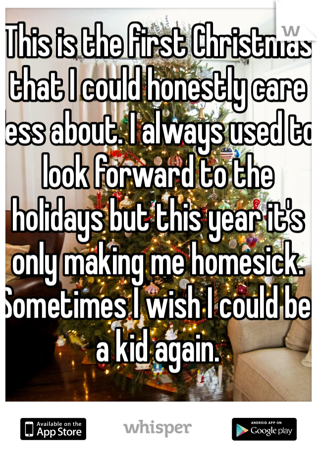 This is the first Christmas that I could honestly care less about. I always used to look forward to the holidays but this year it's only making me homesick. Sometimes I wish I could be a kid again.