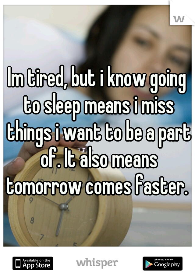 Im tired, but i know going to sleep means i miss things i want to be a part of. It also means tomorrow comes faster.