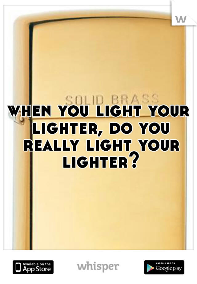 when you light your lighter, do you really light your lighter?