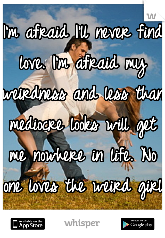 I'm afraid I'll never find love. I'm afraid my weirdness and less than mediocre looks will get me nowhere in life. No one loves the weird girl