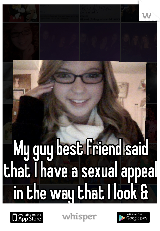 My guy best friend said that I have a sexual appeal in the way that I look & carry myself. Awk