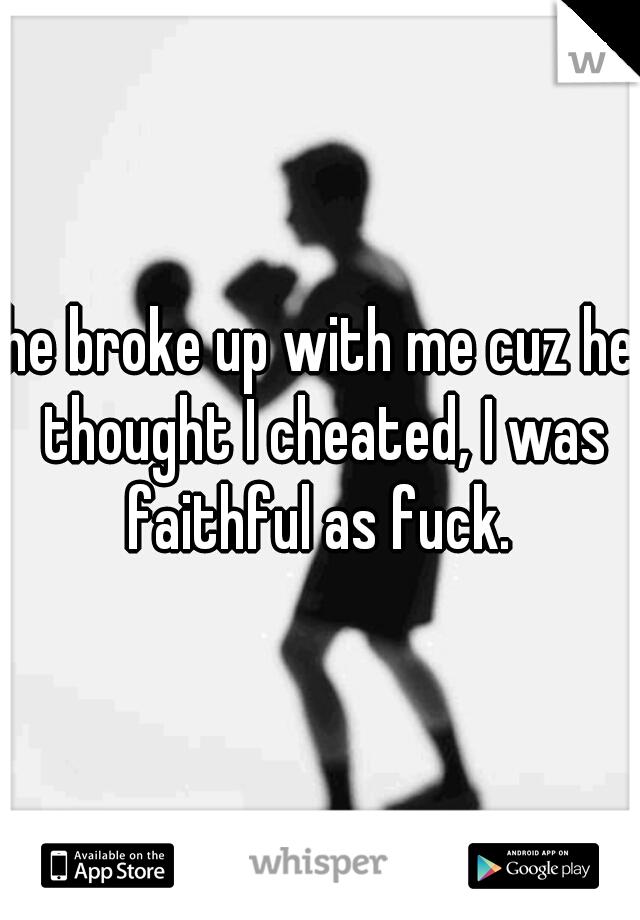 he broke up with me cuz he thought I cheated, I was faithful as fuck.