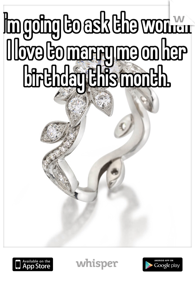 I'm going to ask the woman I love to marry me on her birthday this month.