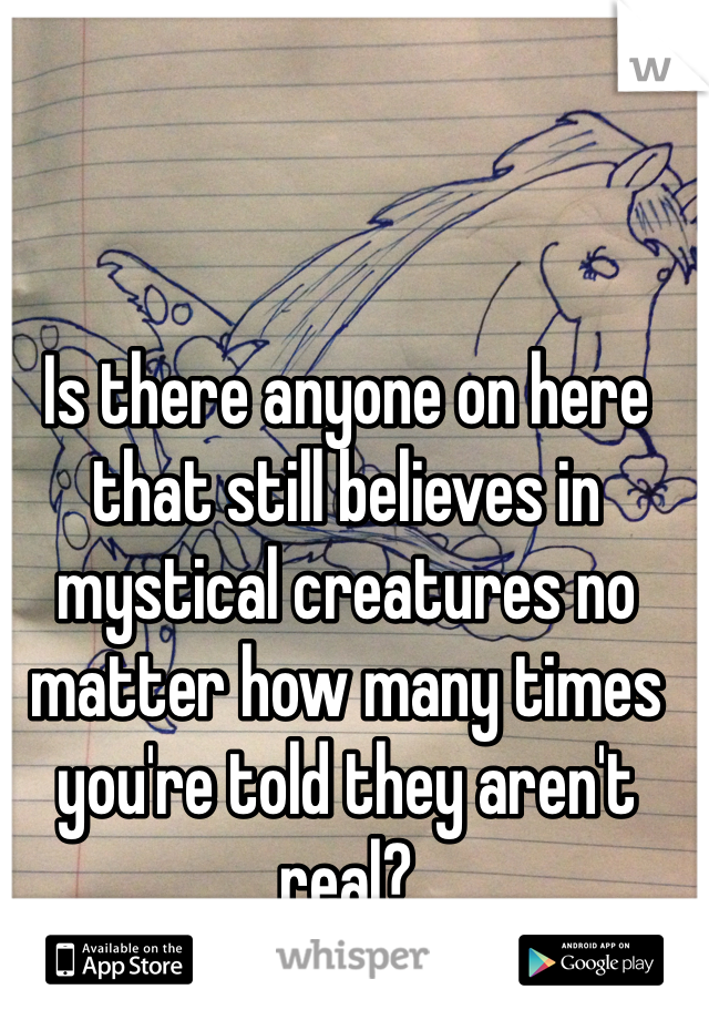 Is there anyone on here that still believes in mystical creatures no matter how many times you're told they aren't real?