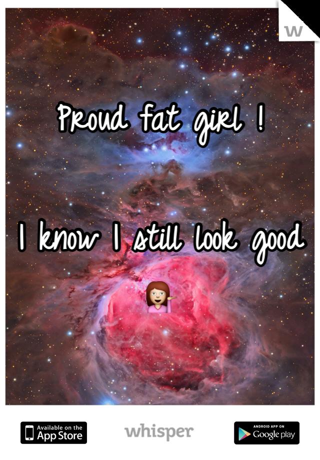 Proud fat girl !  I know I still look good 💁