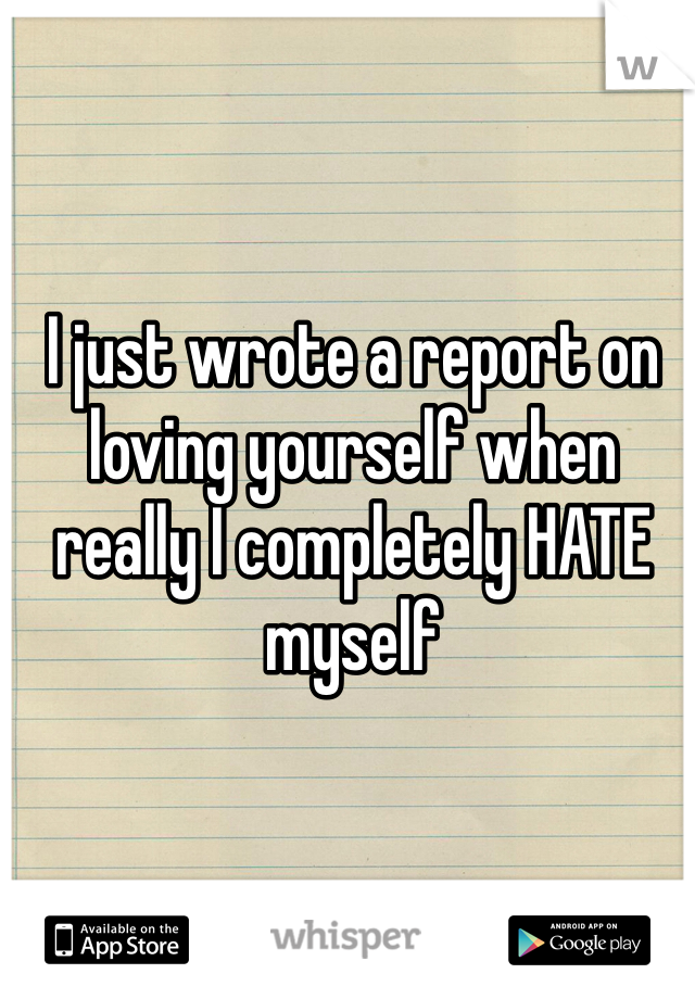 I just wrote a report on loving yourself when really I completely HATE myself