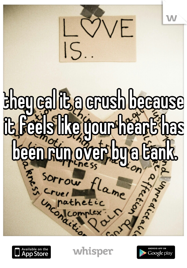 they cal it a crush because it feels like your heart has been run over by a tank.