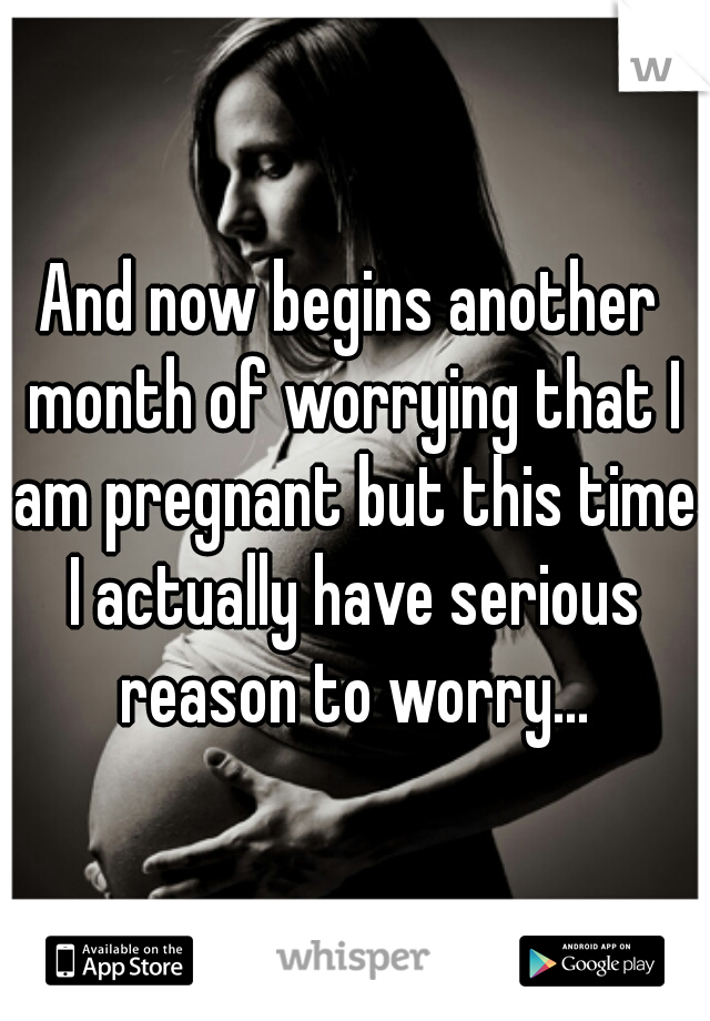 And now begins another month of worrying that I am pregnant but this time I actually have serious reason to worry...